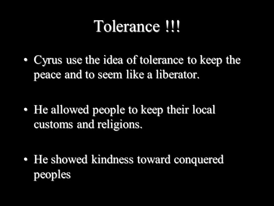 Tolerance !!! Cyrus use the idea of tolerance to keep the peace and to seem like a liberator.