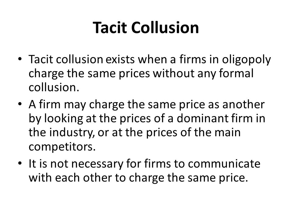 Tacit Collusion Tacit collusion exists when a firms in oligopoly charge the same prices without any formal collusion.