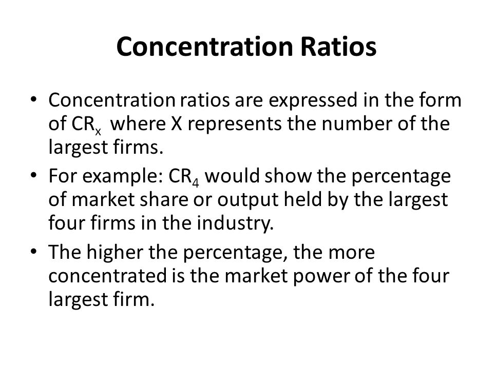 Concentration Ratios Concentration ratios are expressed in the form of CRx where X represents the number of the largest firms.