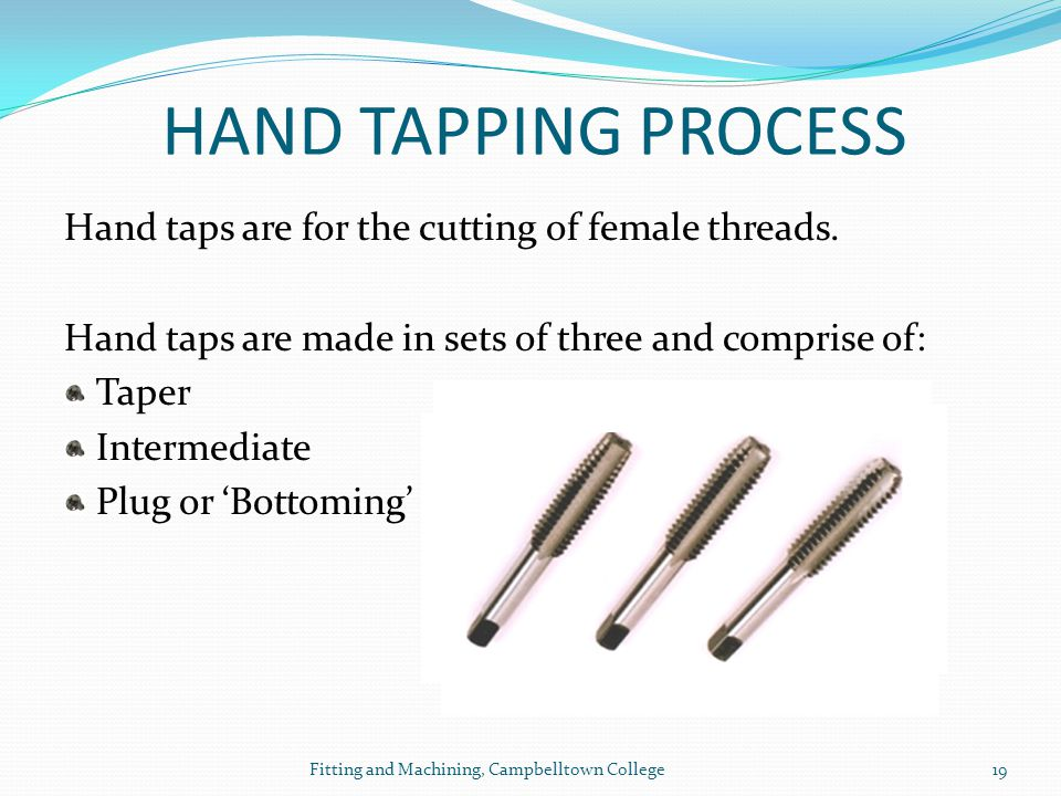 HAND TAPPING PROCESS Hand taps are for the cutting of female threads.