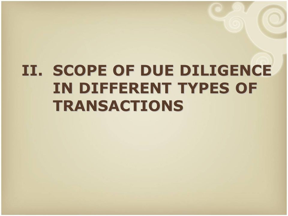 II. SCOPE OF DUE DILIGENCE IN DIFFERENT TYPES OF TRANSACTIONS