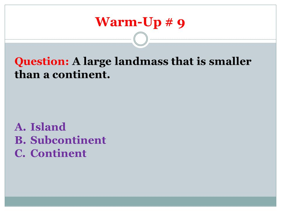 Warm-Up # 9 Question: A large landmass that is smaller than a continent.