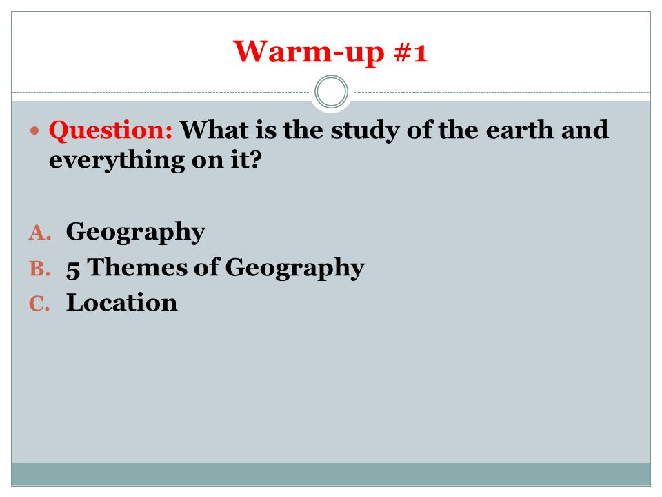 Warm-up #1 Question: What is the study of the earth and everything on it Geography. 5 Themes of Geography.
