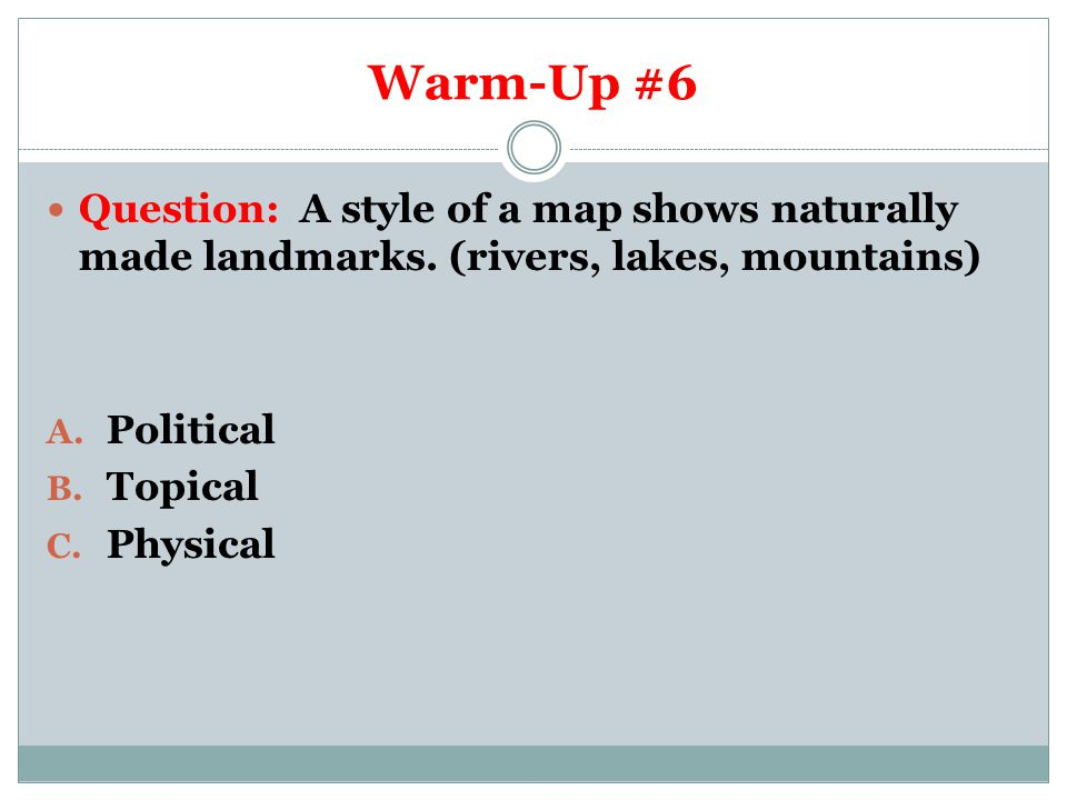 Warm-Up #6 Question: A style of a map shows naturally made landmarks. (rivers, lakes, mountains) Political.