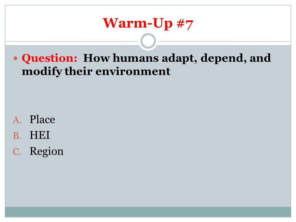 Warm-Up #7 Question: How humans adapt, depend, and modify their environment Place HEI Region