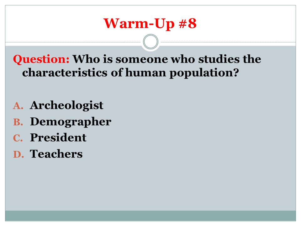 Warm-Up #8 Question: Who is someone who studies the characteristics of human population Archeologist.