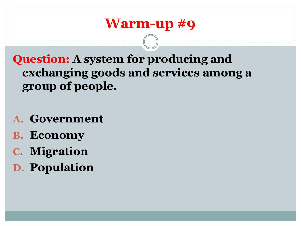 Warm-up #9 Question: A system for producing and exchanging goods and services among a group of people.