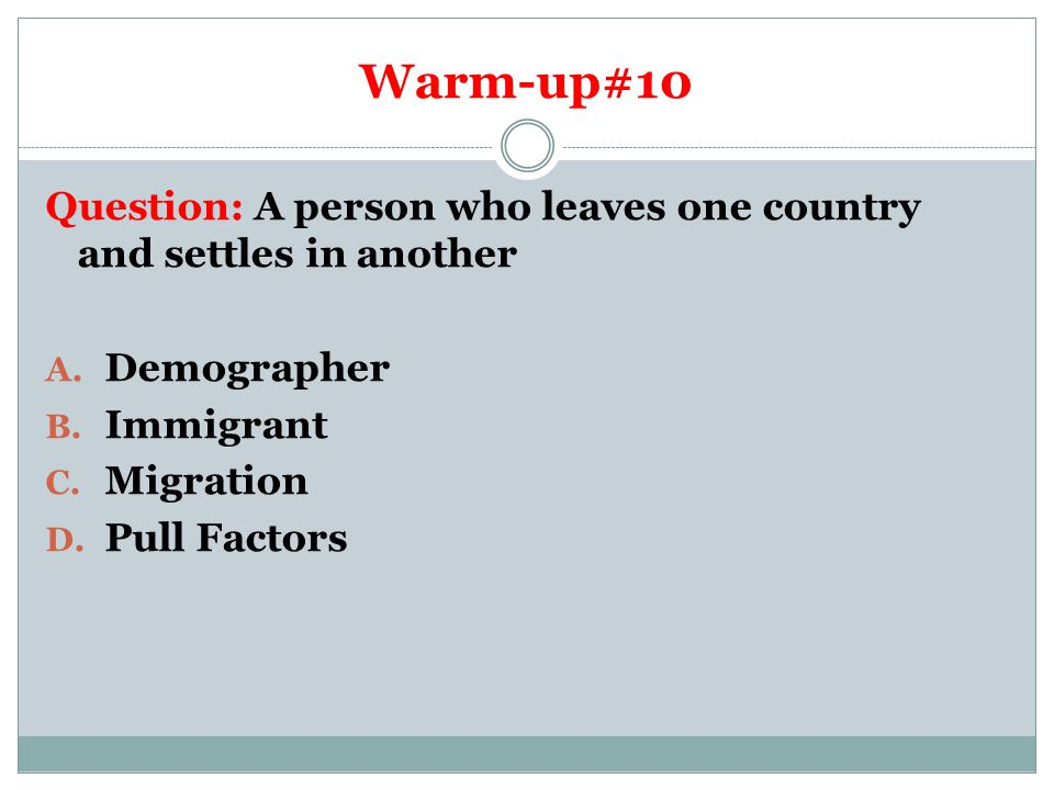 Warm-up#10 Question: A person who leaves one country and settles in another. Demographer. Immigrant.