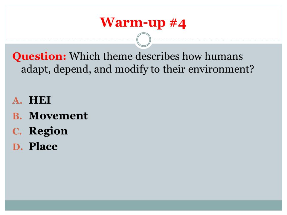 Warm-up #4 Question: Which theme describes how humans adapt, depend, and modify to their environment