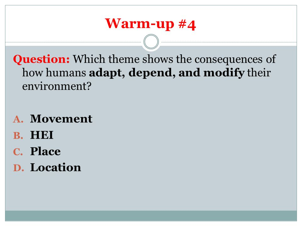 Warm-up #4 Question: Which theme shows the consequences of how humans adapt, depend, and modify their environment