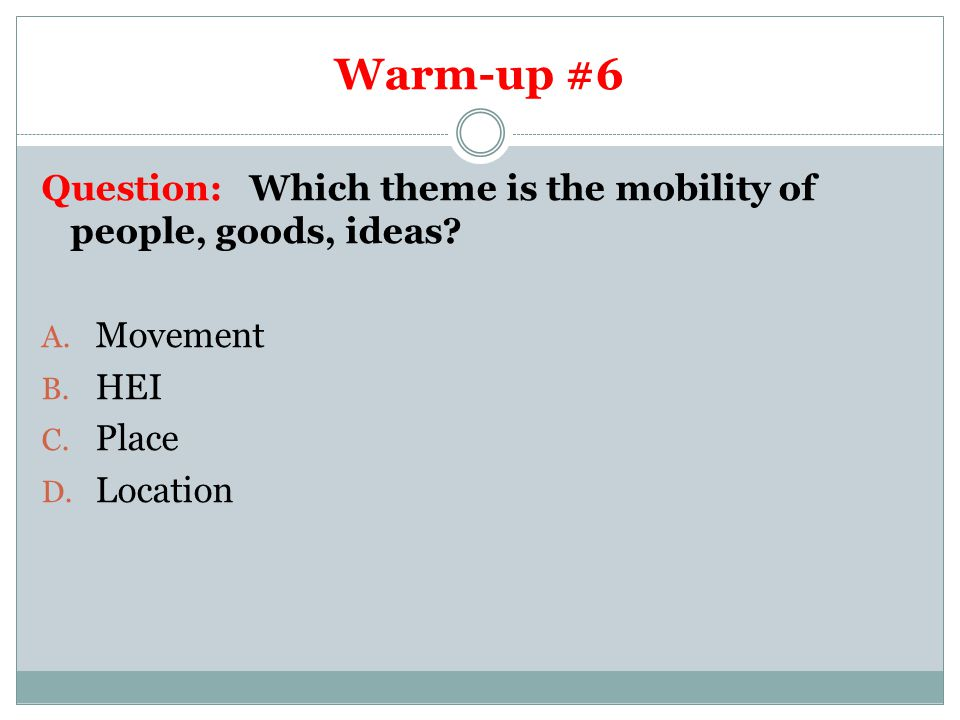 Warm-up #6 Question: Which theme is the mobility of people, goods, ideas Movement. HEI. Place.