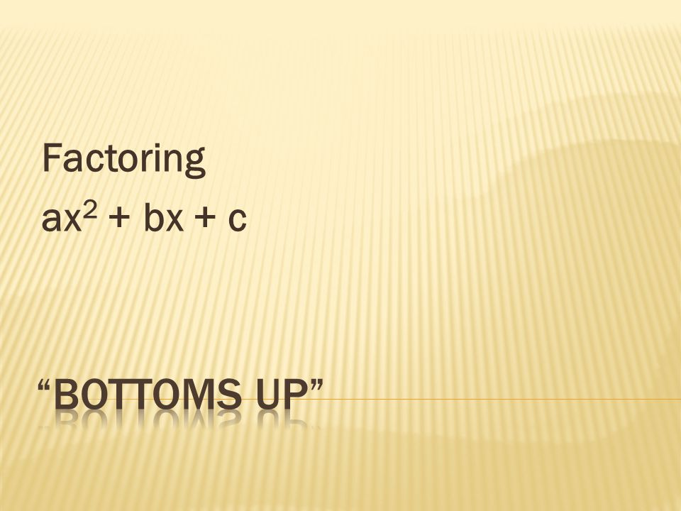 Factoring ax2 + bx + c Bottoms Up