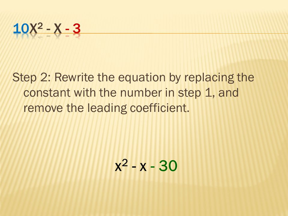 10x2 - x - 3 Step 2: Rewrite the equation by replacing the constant with the number in step 1, and remove the leading coefficient.