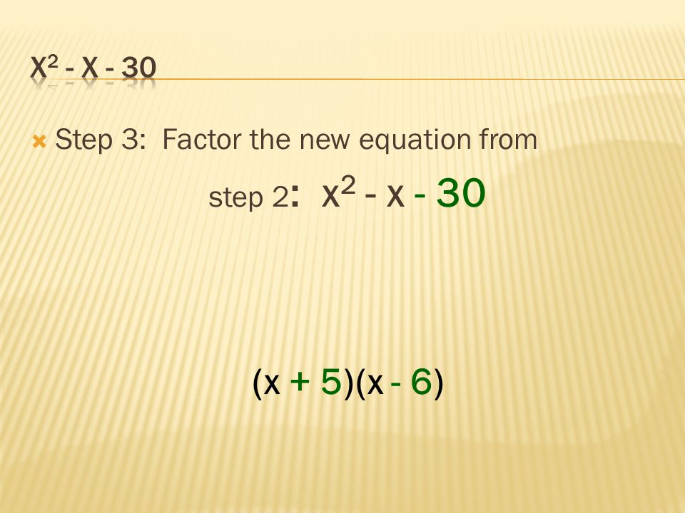 (x + 5)(x - 6) x2 - x - 30 Step 3: Factor the new equation from