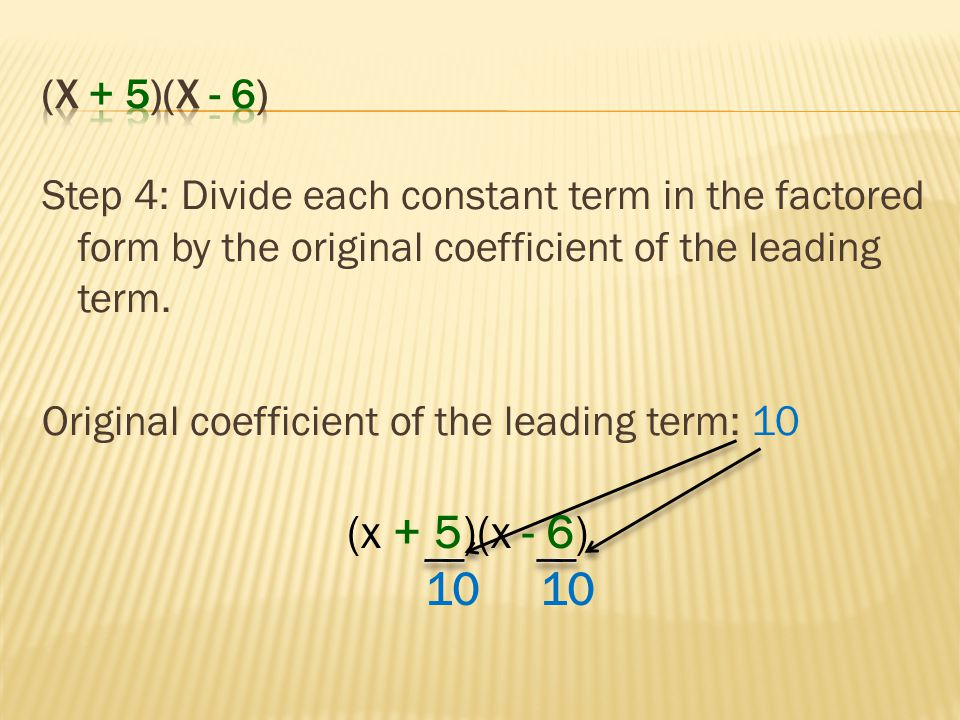 (x + 5)(x - 6) Step 4: Divide each constant term in the factored form by the original coefficient of the leading term.