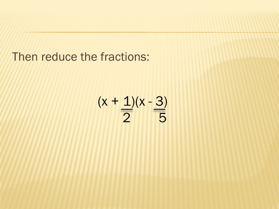 Then reduce the fractions: