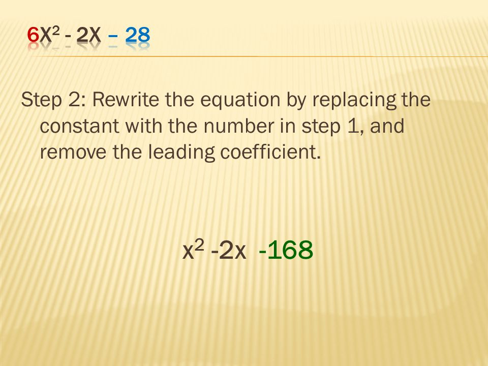 6x2 - 2x – 28 Step 2: Rewrite the equation by replacing the constant with the number in step 1, and remove the leading coefficient.