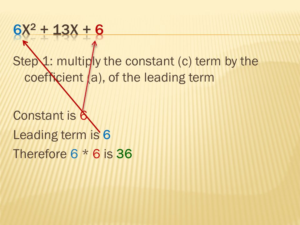 6x2 + 13x + 6 Step 1: multiply the constant (c) term by the coefficient (a), of the leading term.