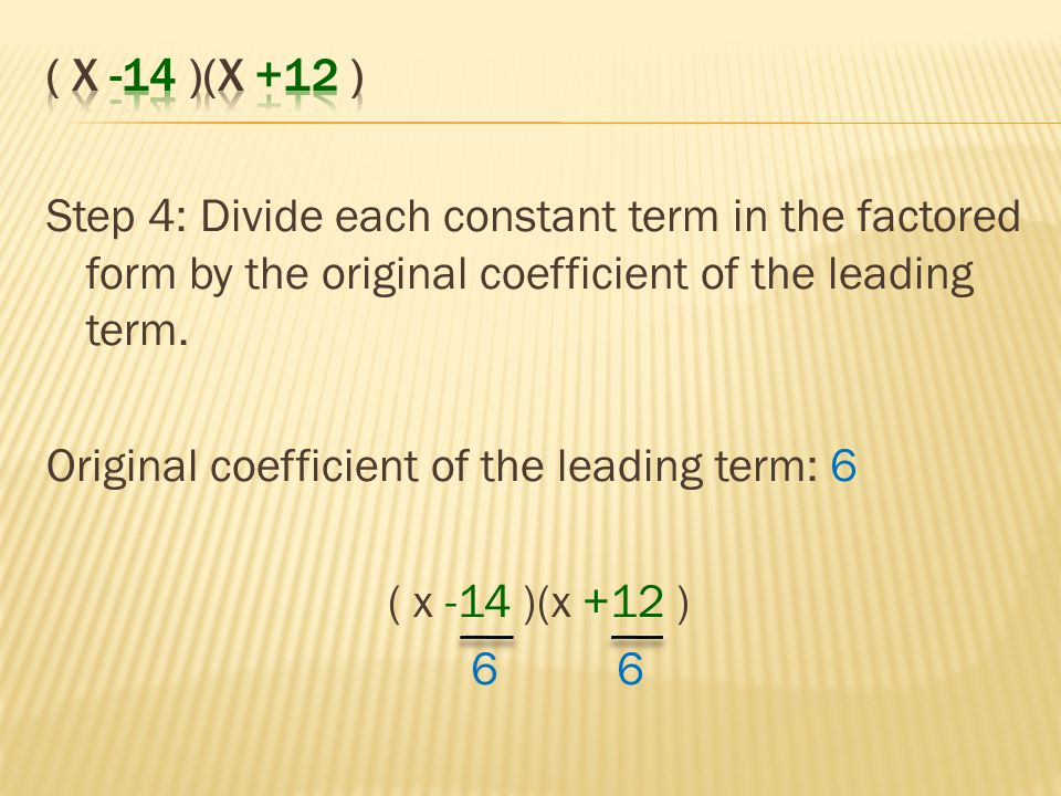 ( x -14 )(x +12 ) Step 4: Divide each constant term in the factored form by the original coefficient of the leading term.