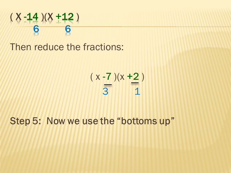 ( x -14 )(x +12 ) 6 6 Then reduce the fractions: ( x -7 )(x +2 ) 3 1.
