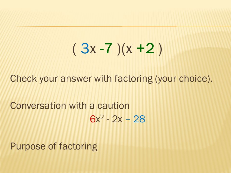 ( 3x -7 )(x +2 ) Check your answer with factoring (your choice).