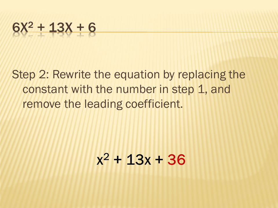 6x2 + 13x + 6 Step 2: Rewrite the equation by replacing the constant with the number in step 1, and remove the leading coefficient.