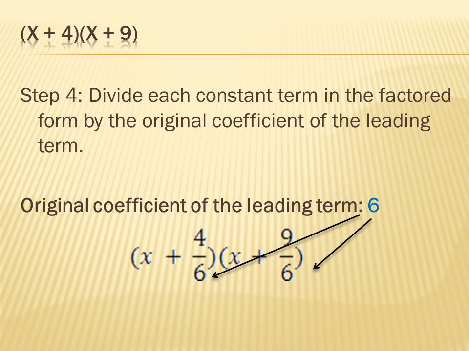 (x + 4)(x + 9) Step 4: Divide each constant term in the factored form by the original coefficient of the leading term.