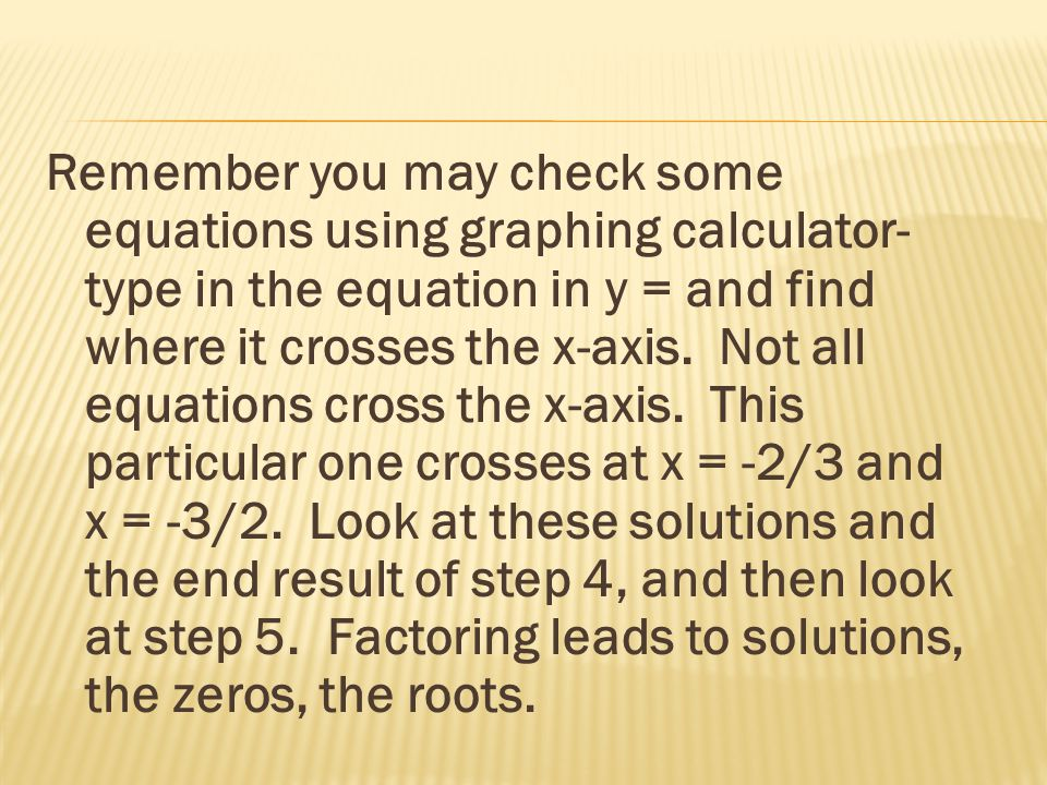 Remember you may check some equations using graphing calculator- type in the equation in y = and find where it crosses the x-axis.