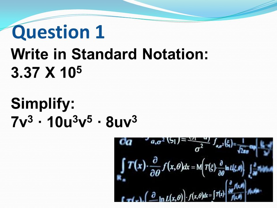 Question 1 Write in Standard Notation: 3.37 X 105 Simplify: