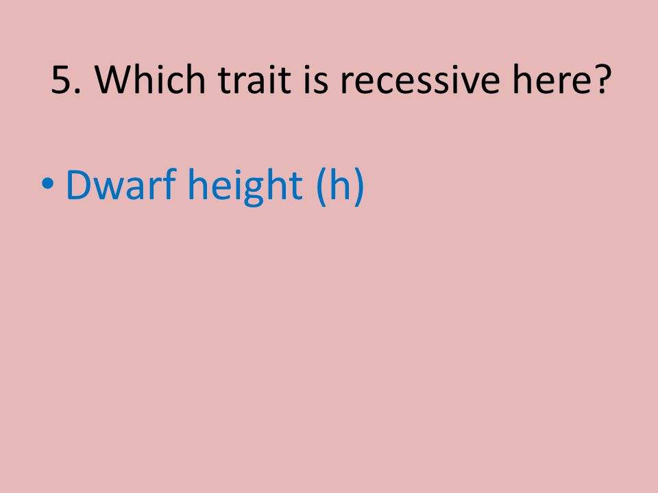 5. Which trait is recessive here