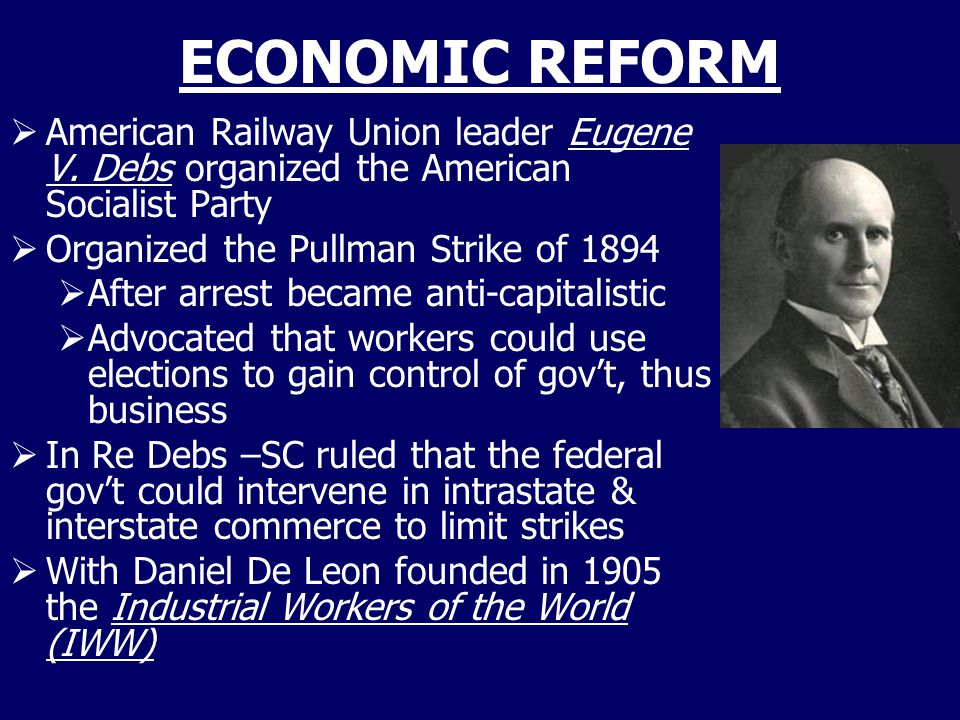 ECONOMIC REFORM American Railway Union leader Eugene V. Debs organized the American Socialist Party.