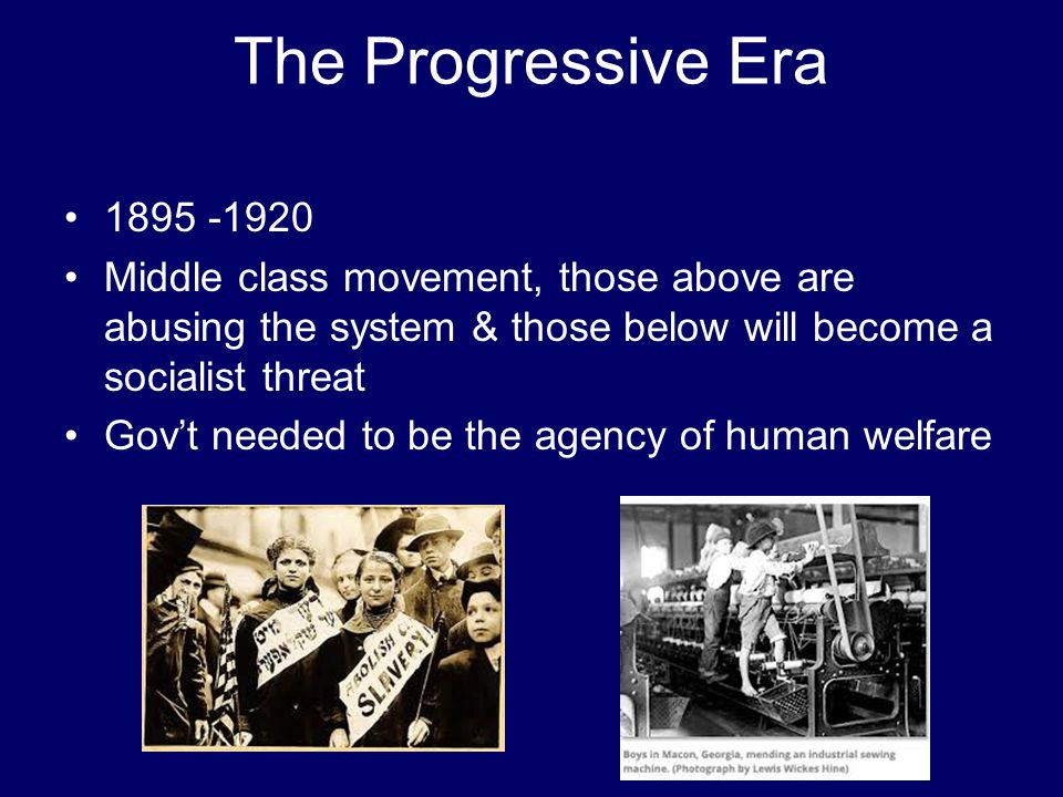 The Progressive Era 1895 -1920. Middle class movement, those above are abusing the system & those below will become a socialist threat.