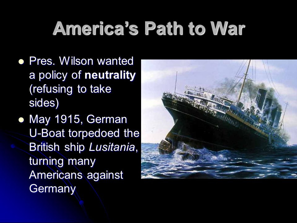 America's Path to War Pres. Wilson wanted a policy of neutrality (refusing to take sides)