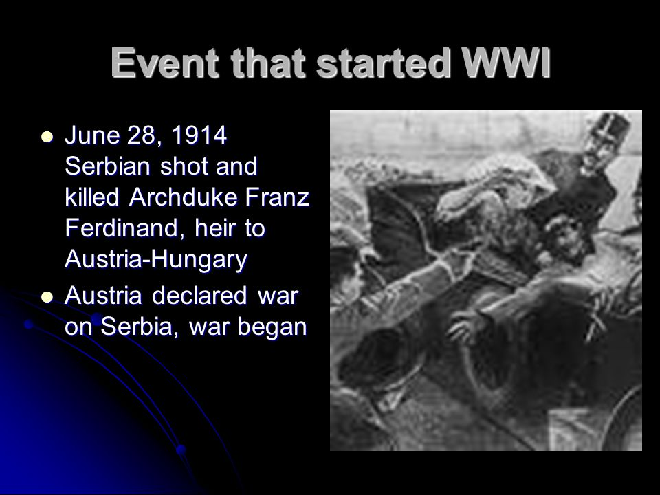 Event that started WWI June 28, 1914 Serbian shot and killed Archduke Franz Ferdinand, heir to Austria-Hungary.