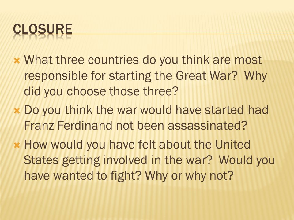 Closure What three countries do you think are most responsible for starting the Great War Why did you choose those three