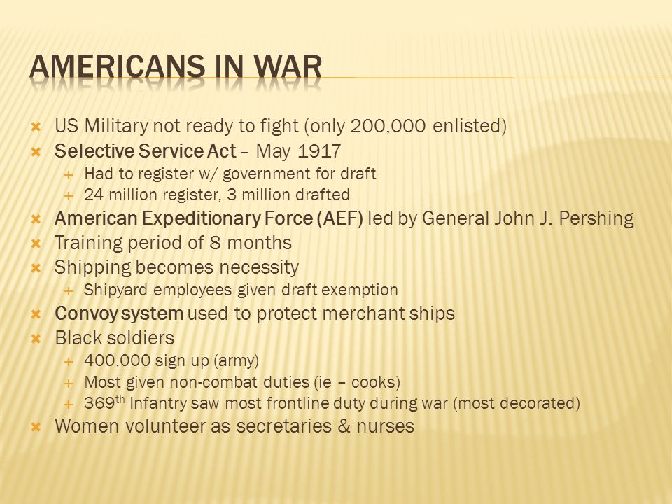 Americans in War US Military not ready to fight (only 200,000 enlisted) Selective Service Act – May 1917.