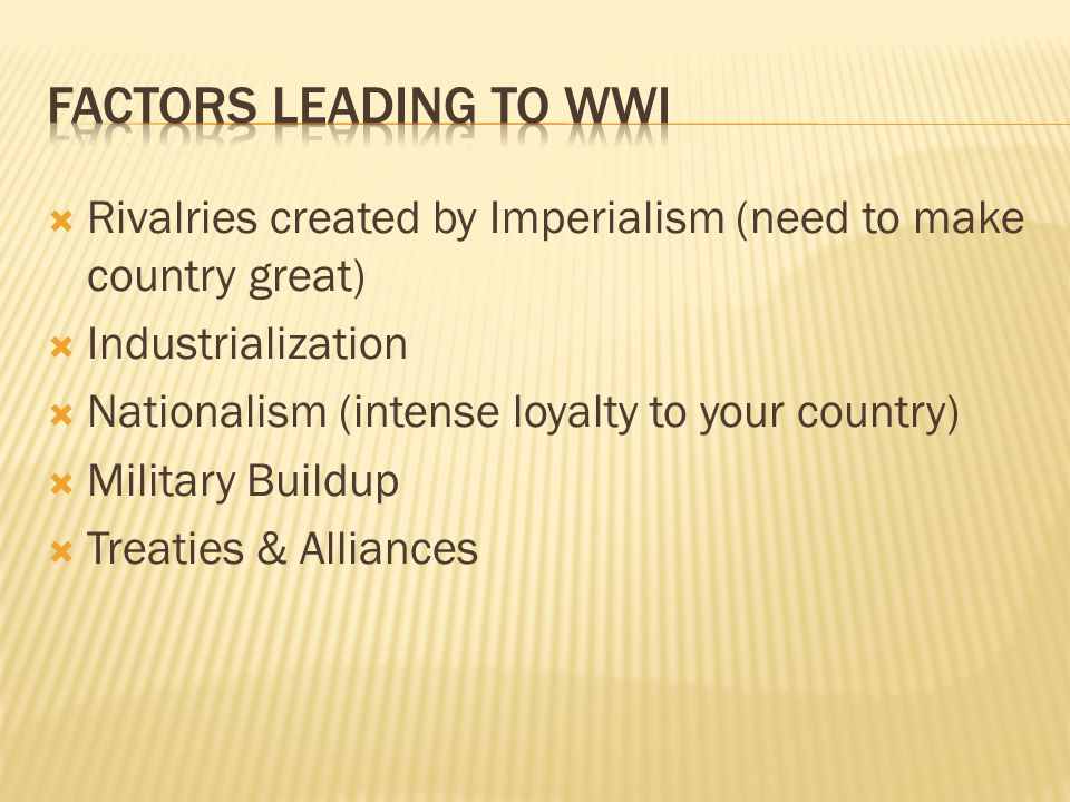 Factors Leading to WWI Rivalries created by Imperialism (need to make country great) Industrialization.