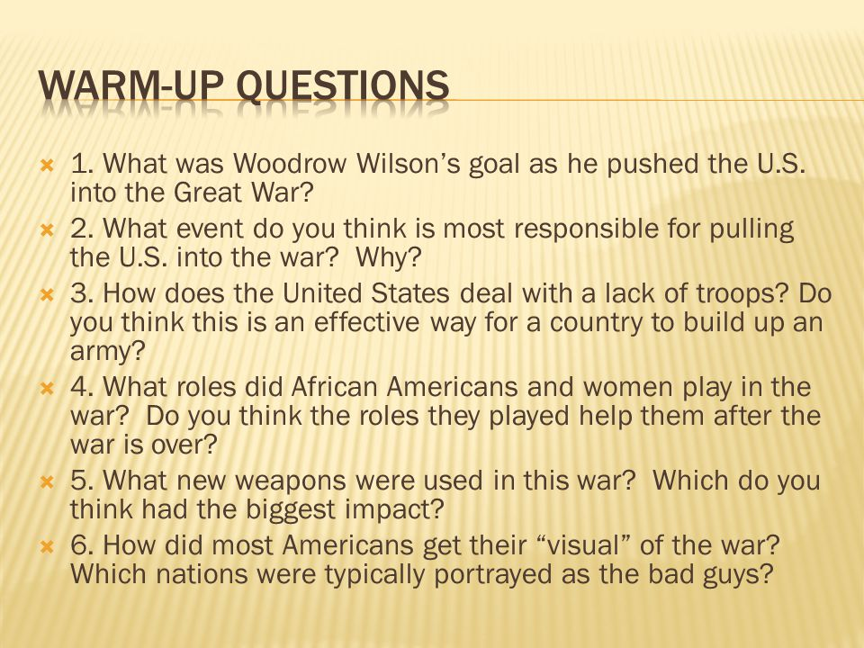 Warm-up Questions 1. What was Woodrow Wilson's goal as he pushed the U.S. into the Great War