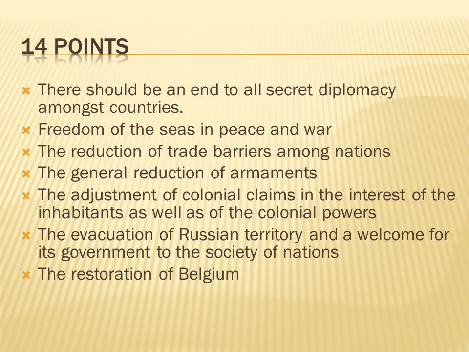 14 Points There should be an end to all secret diplomacy amongst countries. Freedom of the seas in peace and war.