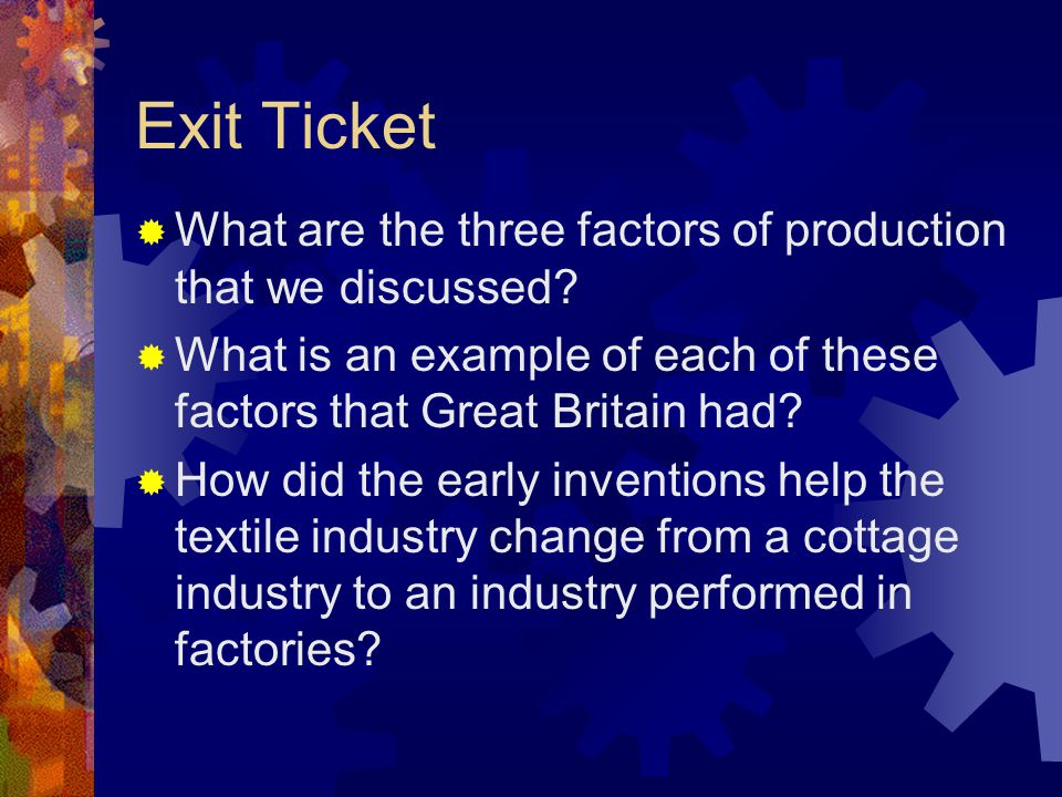 Exit Ticket What are the three factors of production that we discussed What is an example of each of these factors that Great Britain had