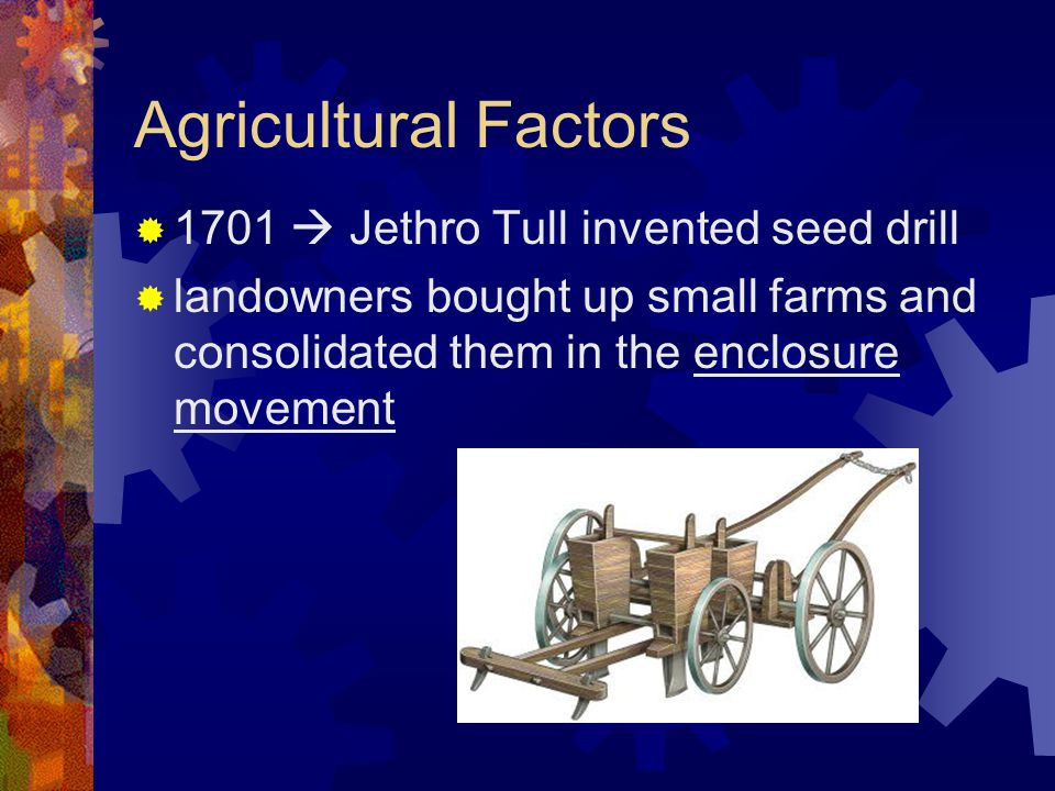 Agricultural Factors 1701  Jethro Tull invented seed drill