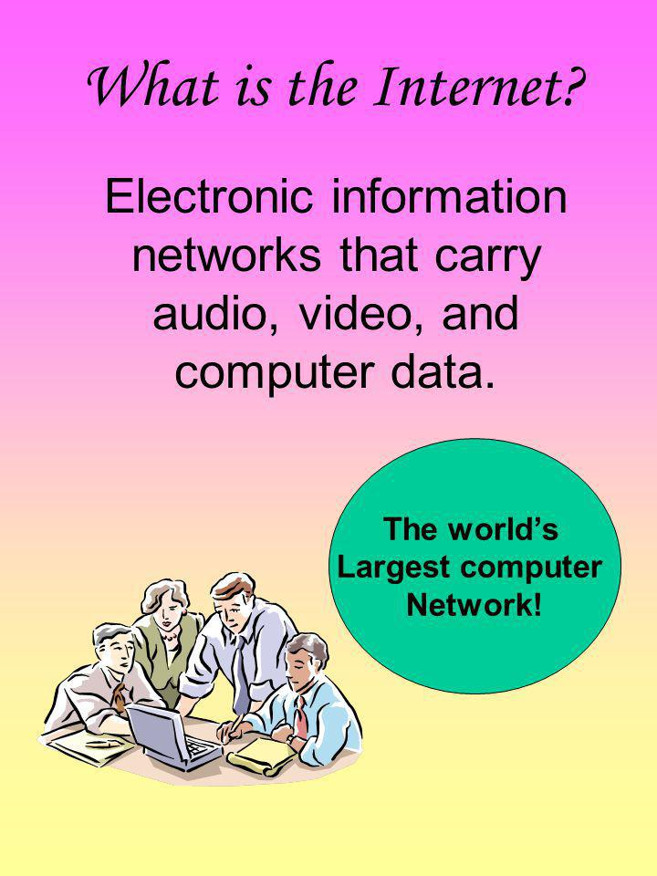 What is the Internet Electronic information networks that carry audio, video, and computer data. The world's.
