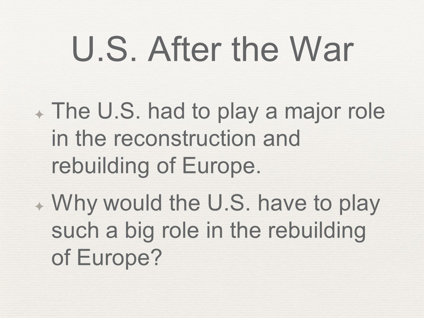 U.S. After the War The U.S. had to play a major role in the reconstruction and rebuilding of Europe.