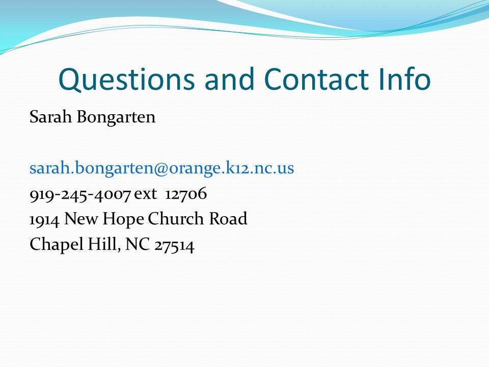 Questions and Contact Info Sarah Bongarten sarah.bongarten@orange.k12.nc.us 919-245-4007 ext 12706 1914 New Hope Church Road Chapel Hill, NC 27514