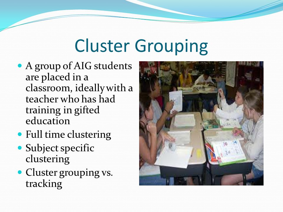 Cluster Grouping A group of AIG students are placed in a classroom, ideally with a teacher who has had training in gifted education.