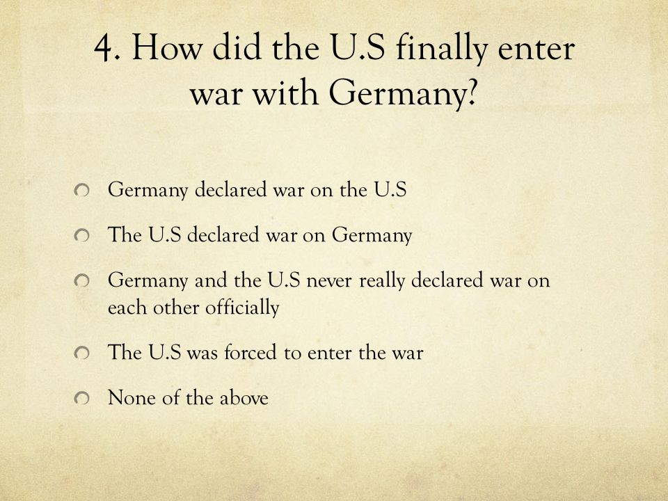 4. How did the U.S finally enter war with Germany