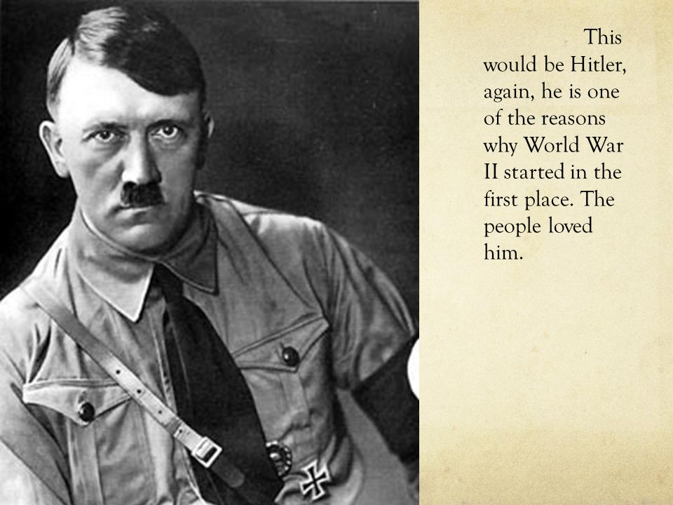 This would be Hitler, again, he is one of the reasons why World War II started in the first place.