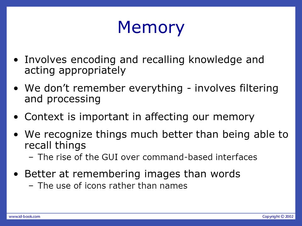 Memory Involves encoding and recalling knowledge and acting appropriately. We don't remember everything - involves filtering and processing.