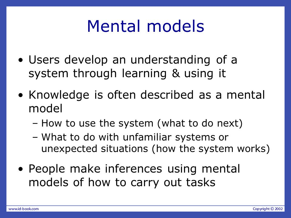 Mental models Users develop an understanding of a system through learning & using it. Knowledge is often described as a mental model.