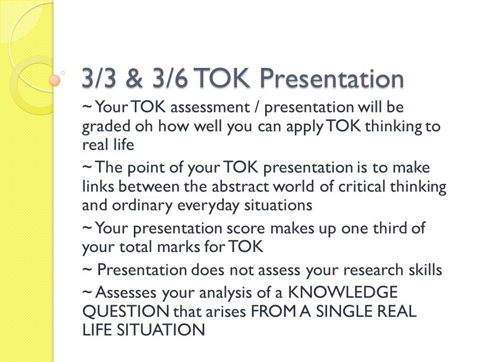 3/3 & 3/6 TOK Presentation ~ Your TOK assessment / presentation will be graded oh how well you can apply TOK thinking to real life.